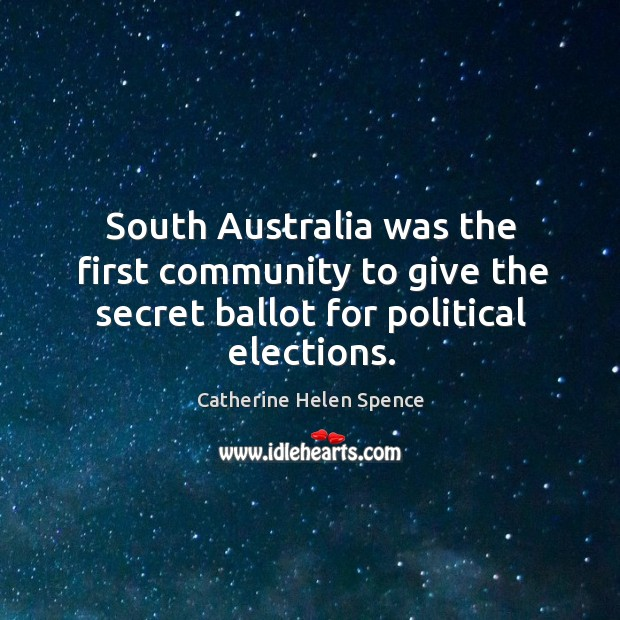 South australia was the first community to give the secret ballot for political elections. Catherine Helen Spence Picture Quote