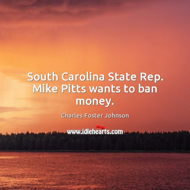 Image, South Carolina State Rep. Mike Pitts wants to ban money.
