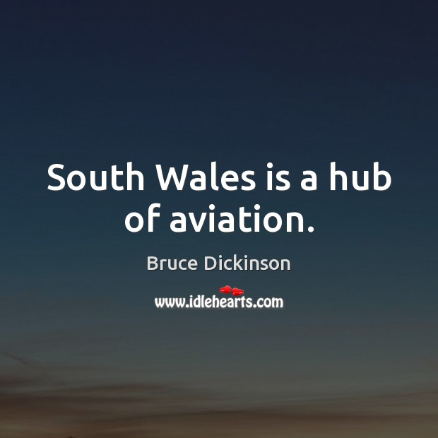 South Wales is a hub of aviation. Bruce Dickinson Picture Quote