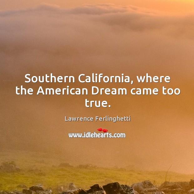 Southern california, where the american dream came too true. Lawrence Ferlinghetti Picture Quote