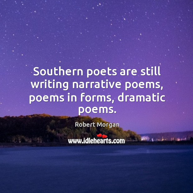 Southern poets are still writing narrative poems, poems in forms, dramatic poems. Robert Morgan Picture Quote