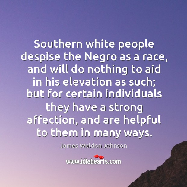 Southern white people despise the negro as a race, and will do nothing to aid in his elevation James Weldon Johnson Picture Quote