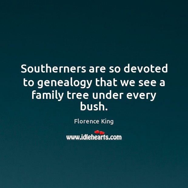 Southerners are so devoted to genealogy that we see a family tree under every bush. Florence King Picture Quote