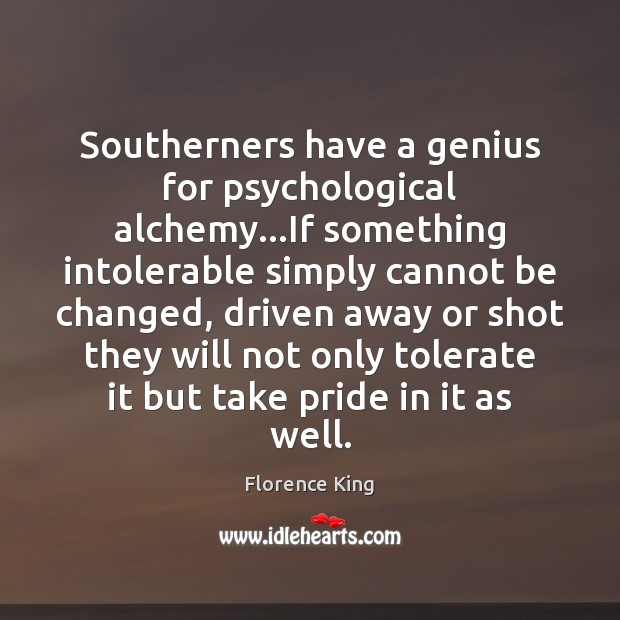 Southerners have a genius for psychological alchemy…If something intolerable simply cannot Florence King Picture Quote