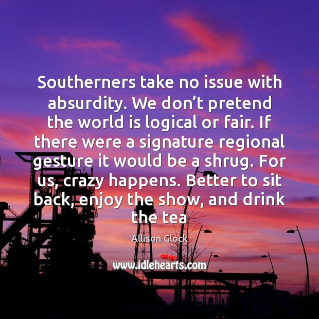 Southerners take no issue with absurdity. We don't pretend the world Pretend Quotes Image