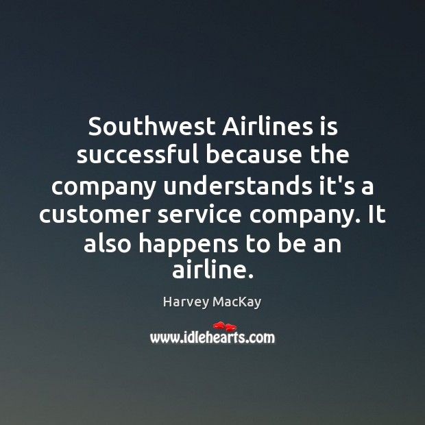 Southwest Airlines is successful because the company understands it's a customer service Harvey MacKay Picture Quote