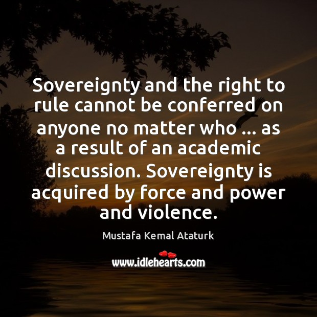 Sovereignty and the right to rule cannot be conferred on anyone no Mustafa Kemal Ataturk Picture Quote