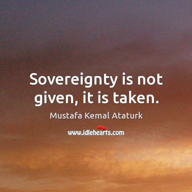 Sovereignty is not given, it is taken. Mustafa Kemal Ataturk Picture Quote