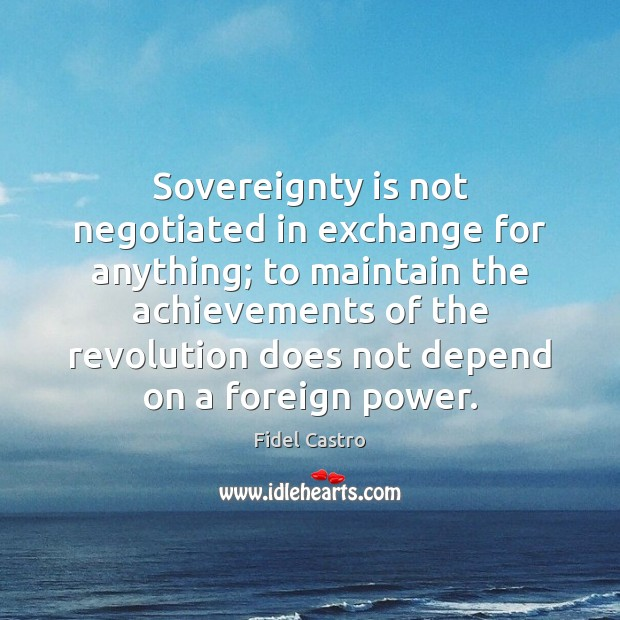 Sovereignty is not negotiated in exchange for anything; to maintain the achievements Fidel Castro Picture Quote