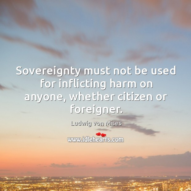 Sovereignty must not be used for inflicting harm on anyone, whether citizen or foreigner. Image