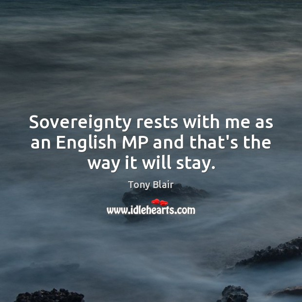 Sovereignty rests with me as an English MP and that's the way it will stay. Tony Blair Picture Quote