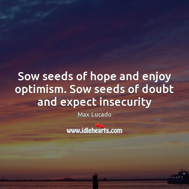 Image, Sow seeds of hope and enjoy optimism. Sow seeds of doubt and expect insecurity
