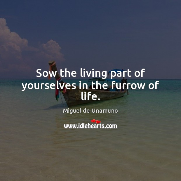 Image, Sow the living part of yourselves in the furrow of life.