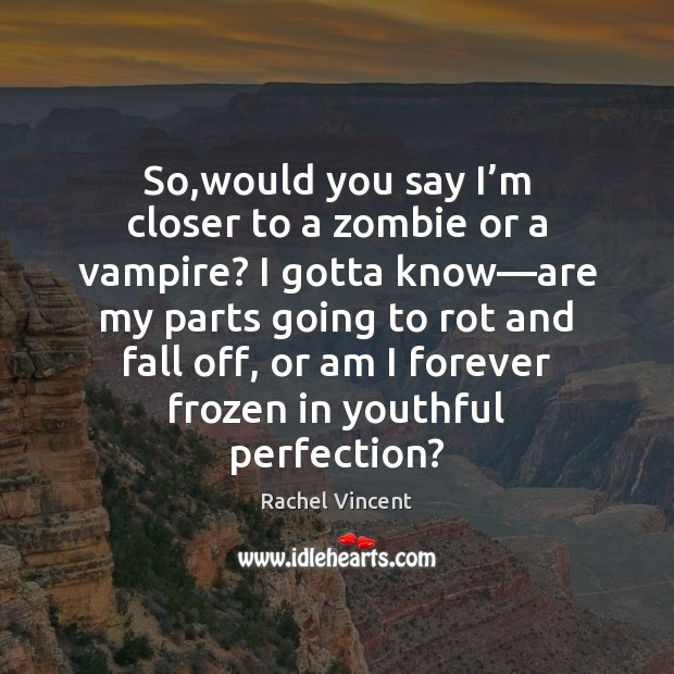 So,would you say I'm closer to a zombie or a Rachel Vincent Picture Quote
