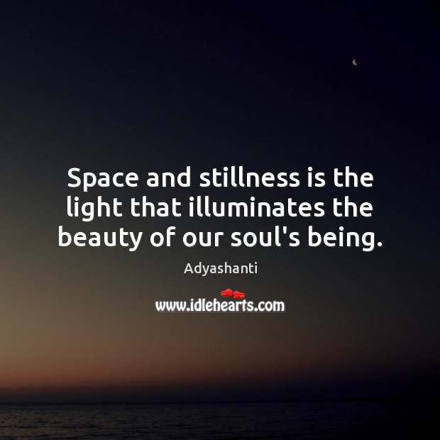 Image, Space and stillness is the light that illuminates the beauty of our soul's being.