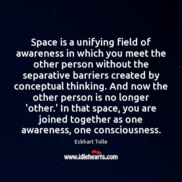 Space is a unifying field of awareness in which you meet the Space Quotes Image