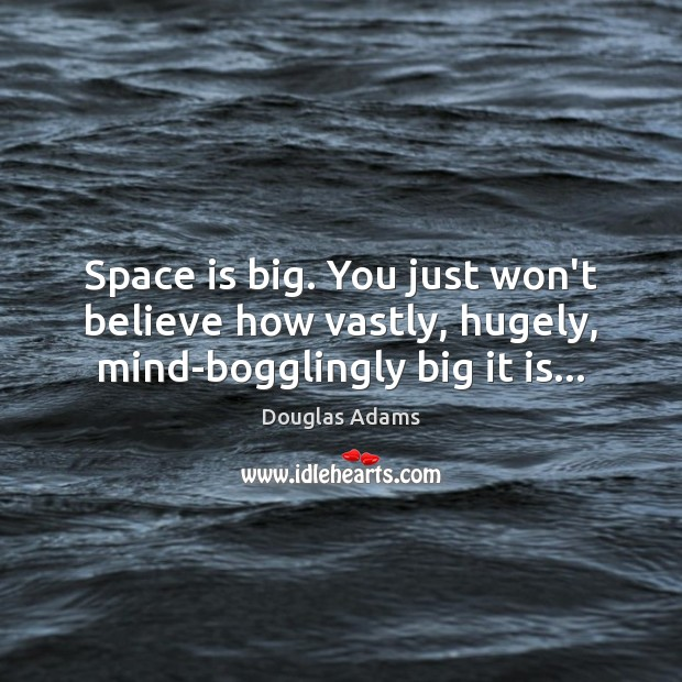 Space is big. You just won't believe how vastly, hugely, mind-bogglingly big it is… Douglas Adams Picture Quote