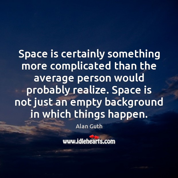Space is certainly something more complicated than the average person would probably Image