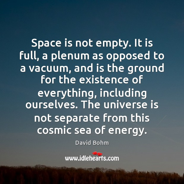 Space is not empty. It is full, a plenum as opposed to Space Quotes Image