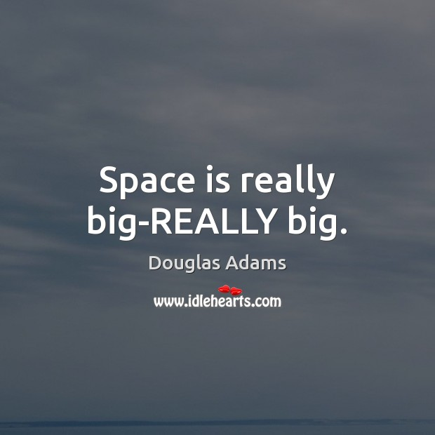 Space is really big-REALLY big. Douglas Adams Picture Quote
