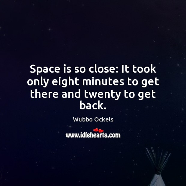 Space is so close: It took only eight minutes to get there and twenty to get back. Image