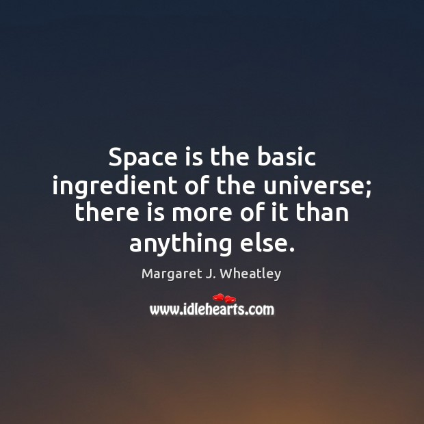 Space is the basic ingredient of the universe; there is more of it than anything else. Space Quotes Image
