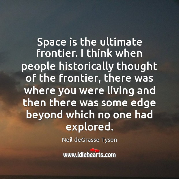 Space is the ultimate frontier. I think when people historically thought of Space Quotes Image