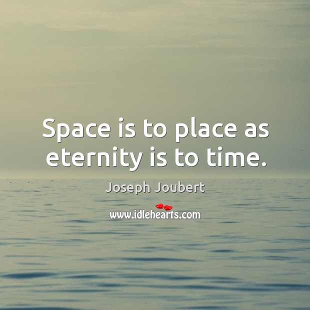 Space is to place as eternity is to time. Image