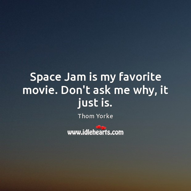 Space Jam is my favorite movie. Don't ask me why, it just is. Thom Yorke Picture Quote