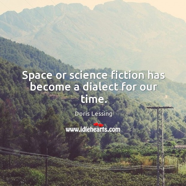 Space or science fiction has become a dialect for our time. Doris Lessing Picture Quote