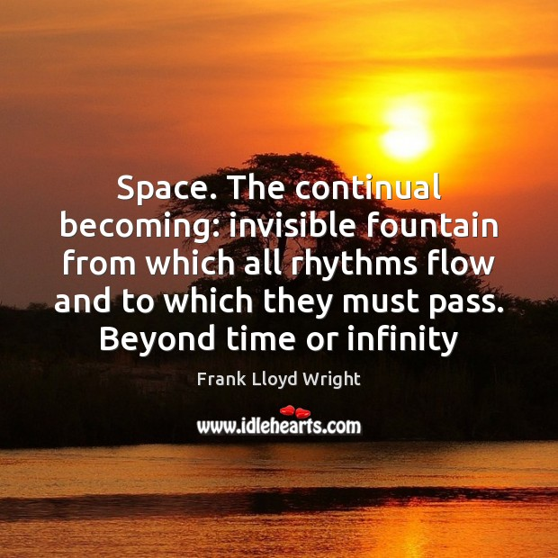 Space. The continual becoming: invisible fountain from which all rhythms flow and Frank Lloyd Wright Picture Quote