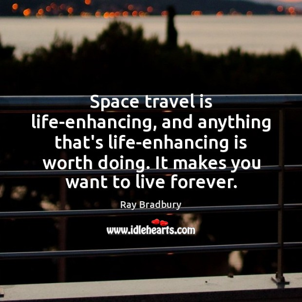 Space travel is life-enhancing, and anything that's life-enhancing is worth doing. It Image