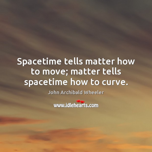 Spacetime tells matter how to move; matter tells spacetime how to curve. Image