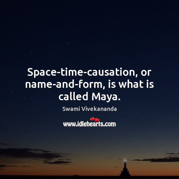 Space-time-causation, or name-and-form, is what is called Maya. Swami Vivekananda Picture Quote