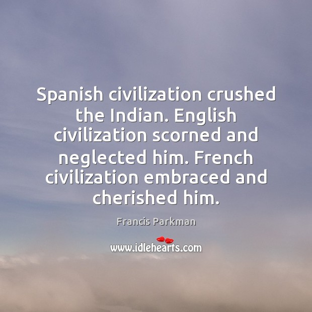 Image, Spanish civilization crushed the Indian. English civilization scorned and neglected him. French