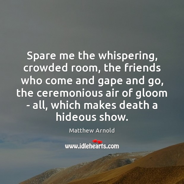 Spare me the whispering, crowded room, the friends who come and gape Image