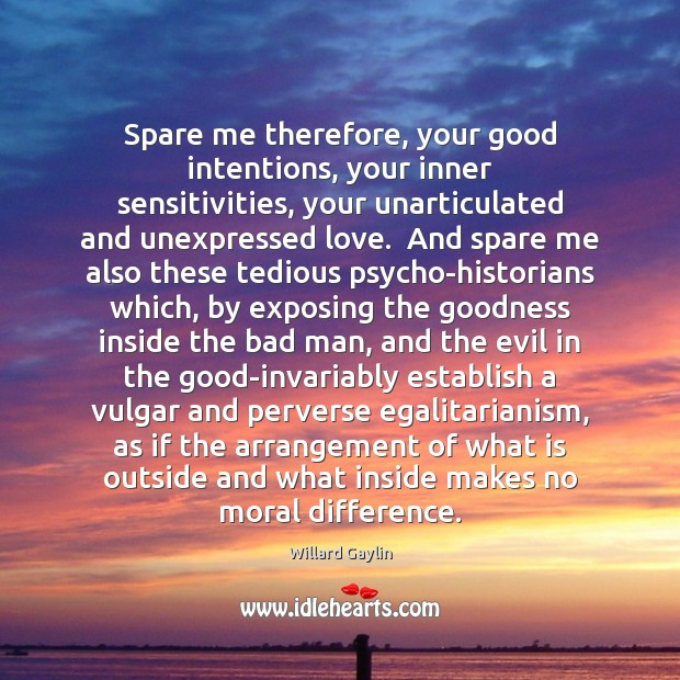 Spare me therefore, your good intentions, your inner sensitivities, your unarticulated and Good Intentions Quotes Image
