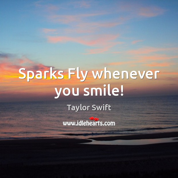 Sparks Fly whenever you smile! Taylor Swift Picture Quote