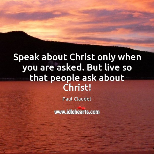 Speak about Christ only when you are asked. But live so that people ask about Christ! Image