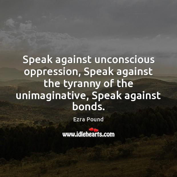 Speak against unconscious oppression, Speak against the tyranny of the unimaginative, Speak Image
