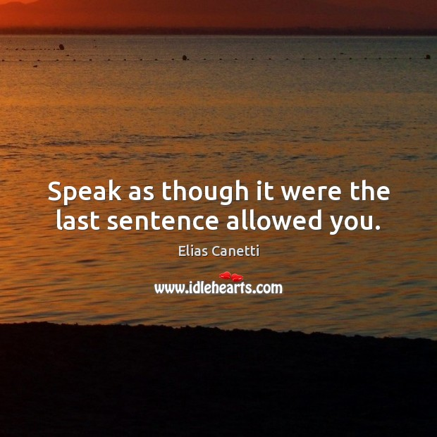 Speak as though it were the last sentence allowed you. Image