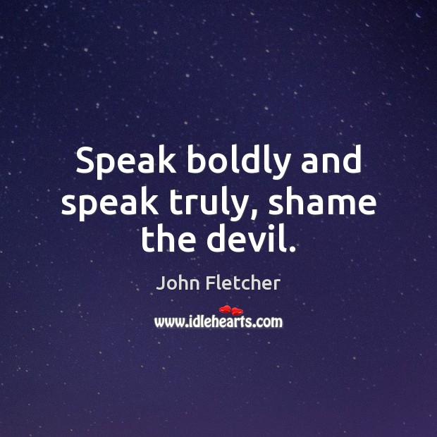 Speak boldly and speak truly, shame the devil. John Fletcher Picture Quote