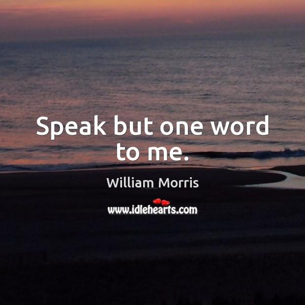 Speak but one word to me. William Morris Picture Quote