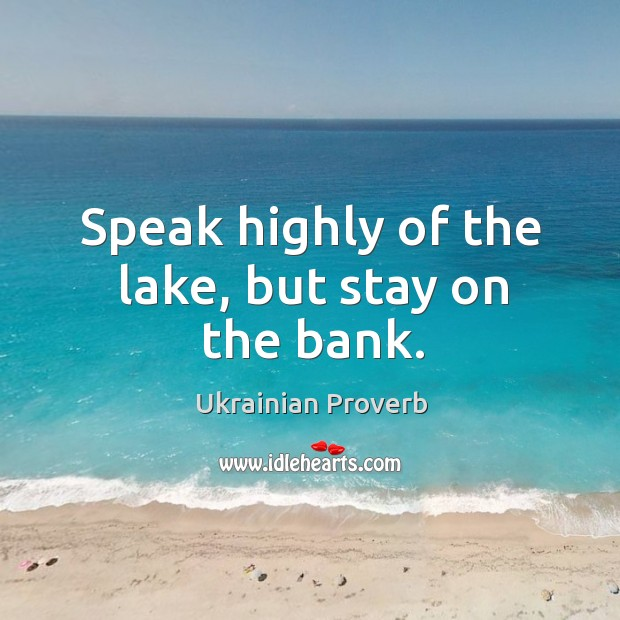 Speak highly of the lake, but stay on the bank. Ukrainian Proverbs Image
