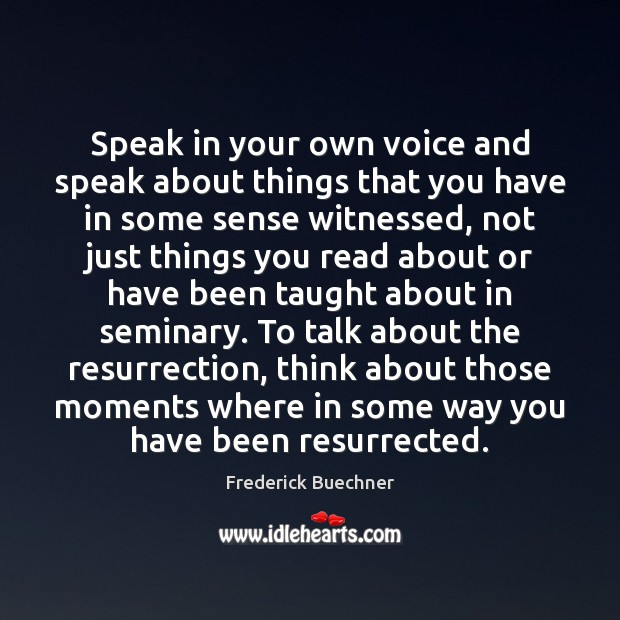 Speak in your own voice and speak about things that you have Frederick Buechner Picture Quote