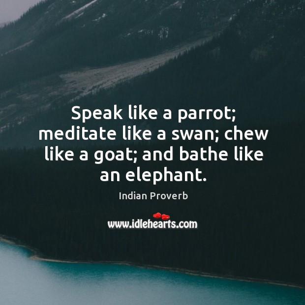 Speak like a parrot; meditate like a swan; chew like a goat; and bathe like an elephant. Image