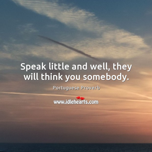 Speak little and well, they will think you somebody. Image