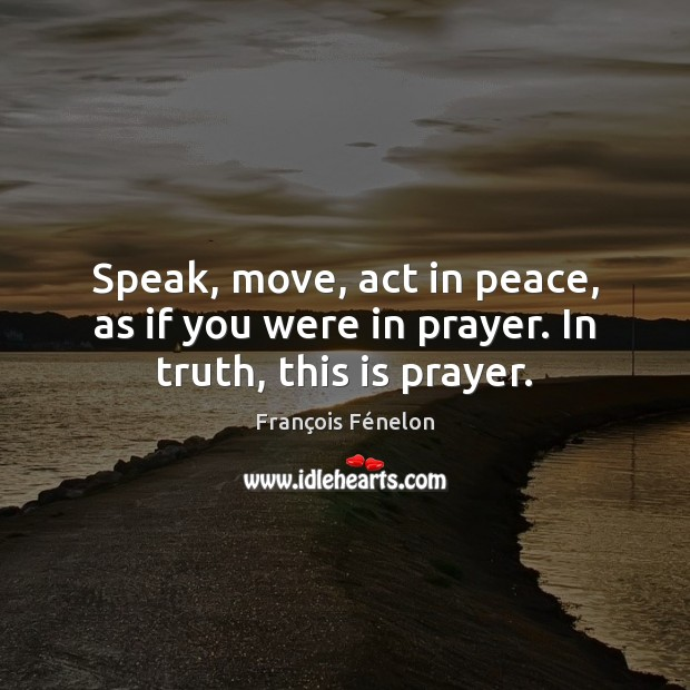 Speak, move, act in peace, as if you were in prayer. In truth, this is prayer. Image