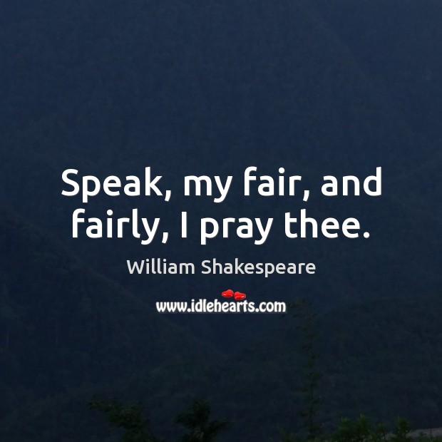 Speak, my fair, and fairly, I pray thee. Image