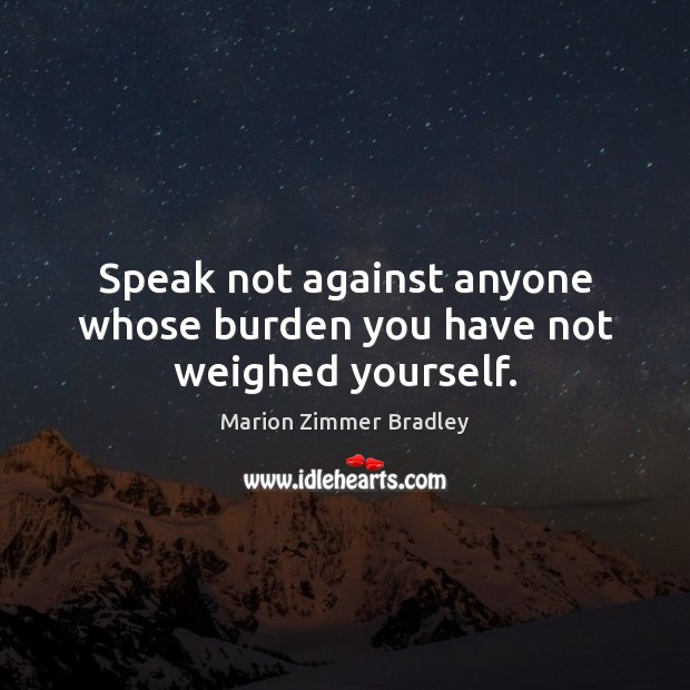 Speak not against anyone whose burden you have not weighed yourself. Image